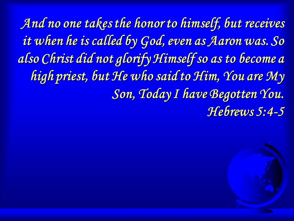 And no one takes the honor to himself, but receives it when he is called by God, even as Aaron was.