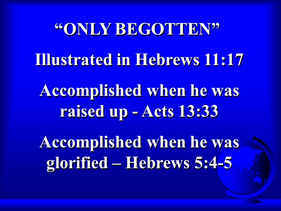 Illustrated in Hebrews 11:17 Accomplished when he was raised up - Acts 13:33 Accomplished when he was glorified – Hebrews 5:4-5 Illustrated in Hebrews 11:17 Accomplished when he was raised up - Acts 13:33 Accomplished when he was glorified – Hebrews 5:4-5 ONLY BEGOTTEN