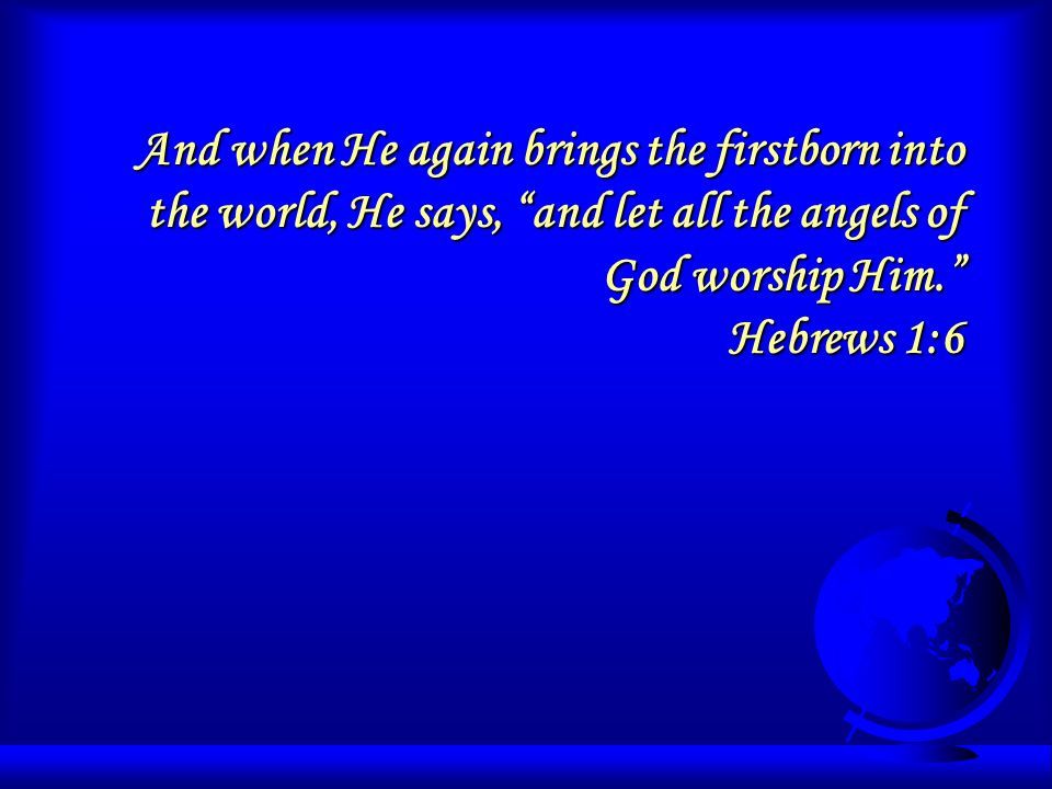 And when He again brings the firstborn into the world, He says, and let all the angels of God worship Him.