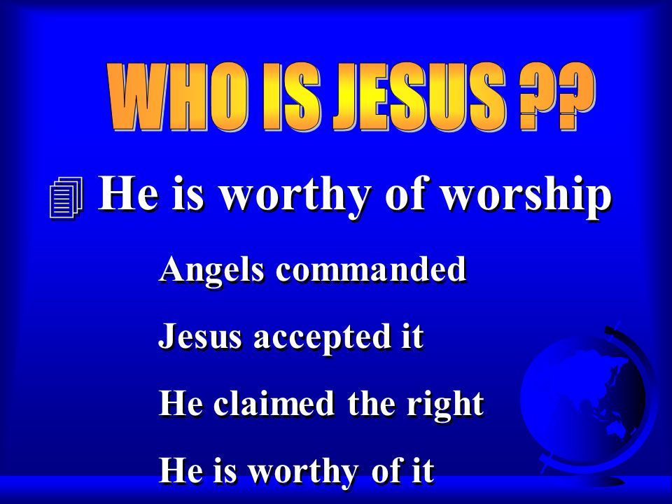 4 He is worthy of worship Angels commanded Jesus accepted it He claimed the right He is worthy of it Angels commanded Jesus accepted it He claimed the right He is worthy of it