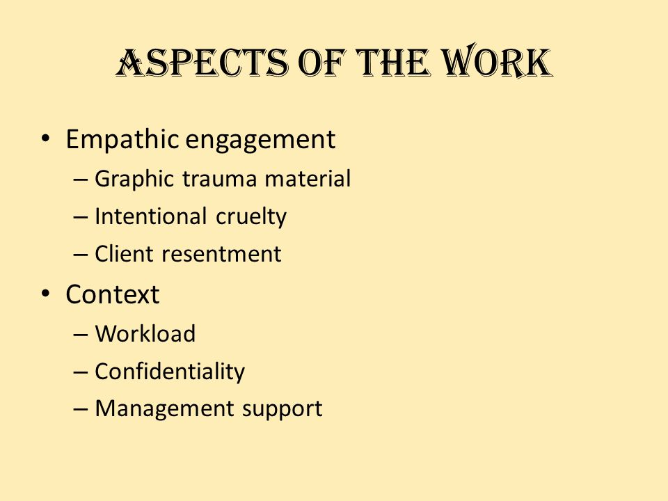 aspects of the work Empathic engagement – Graphic trauma material – Intentional cruelty – Client resentment Context – Workload – Confidentiality – Management support