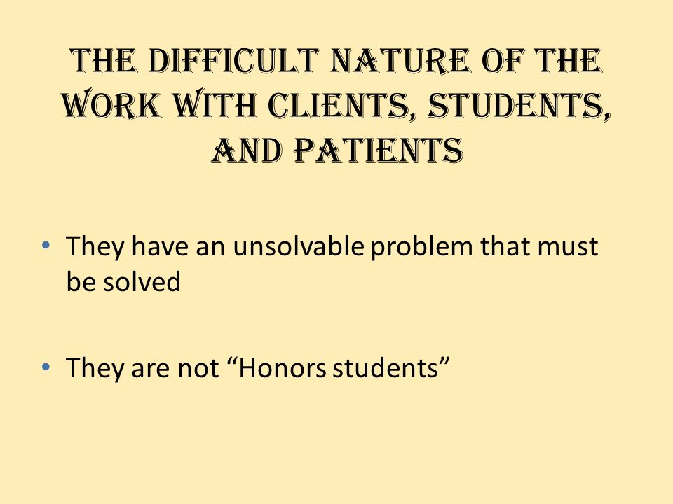 The difficult nature of the work with clients, students, and patients They have an unsolvable problem that must be solved They are not Honors students
