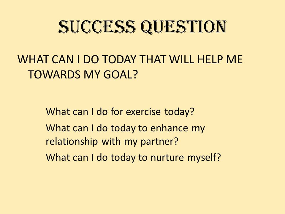 SUCCESS QUESTION WHAT CAN I DO TODAY THAT WILL HELP ME TOWARDS MY GOAL.