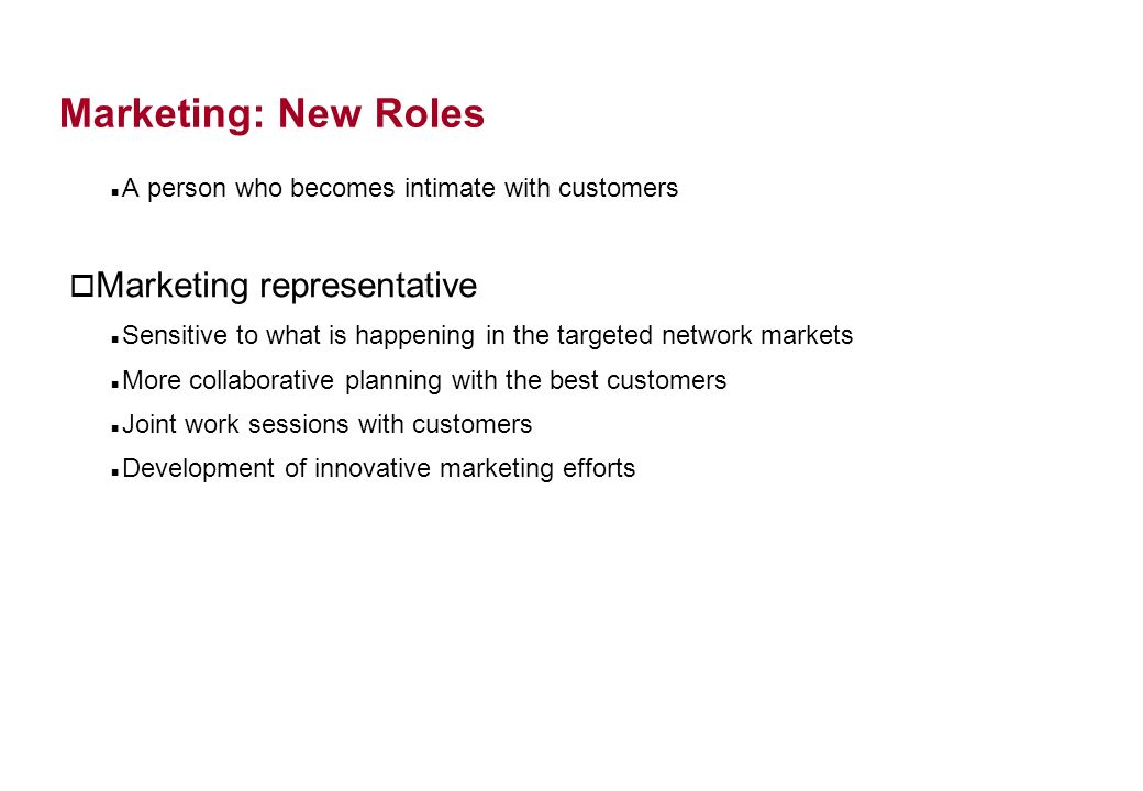 Marketing: New Roles A person who becomes intimate with customers o Marketing representative Sensitive to what is happening in the targeted network markets More collaborative planning with the best customers Joint work sessions with customers Development of innovative marketing efforts