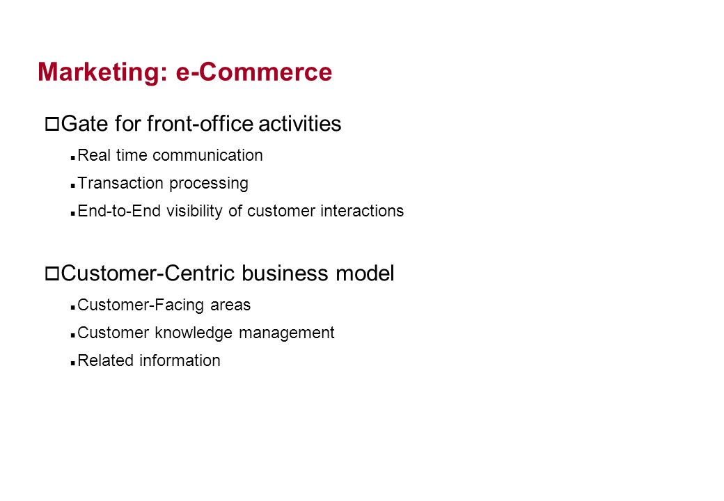 Marketing: e-Commerce o Gate for front-office activities Real time communication Transaction processing End-to-End visibility of customer interactions o Customer-Centric business model Customer-Facing areas Customer knowledge management Related information