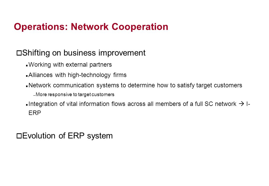 Operations: Network Cooperation o Shifting on business improvement Working with external partners Alliances with high-technology firms Network communication systems to determine how to satisfy target customers More responsive to target customers Integration of vital information flows across all members of a full SC network I- ERP o Evolution of ERP system