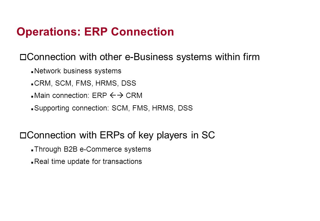 Operations: ERP Connection o Connection with other e-Business systems within firm Network business systems CRM, SCM, FMS, HRMS, DSS Main connection: ERP CRM Supporting connection: SCM, FMS, HRMS, DSS o Connection with ERPs of key players in SC Through B2B e-Commerce systems Real time update for transactions