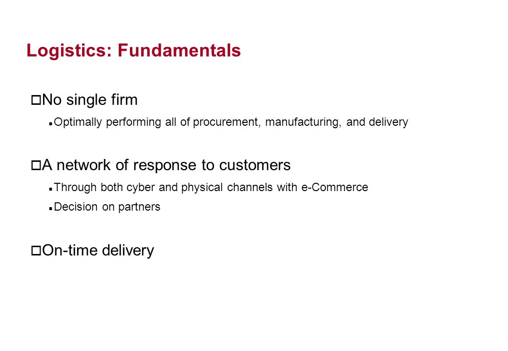 Logistics: Fundamentals o No single firm Optimally performing all of procurement, manufacturing, and delivery o A network of response to customers Through both cyber and physical channels with e-Commerce Decision on partners o On-time delivery