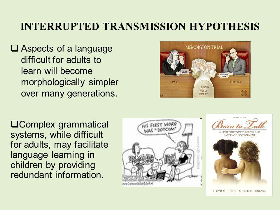 INTERRUPTED TRANSMISSION HYPOTHESIS Aspects of a language difficult for adults to learn will become morphologically simpler over many generations.
