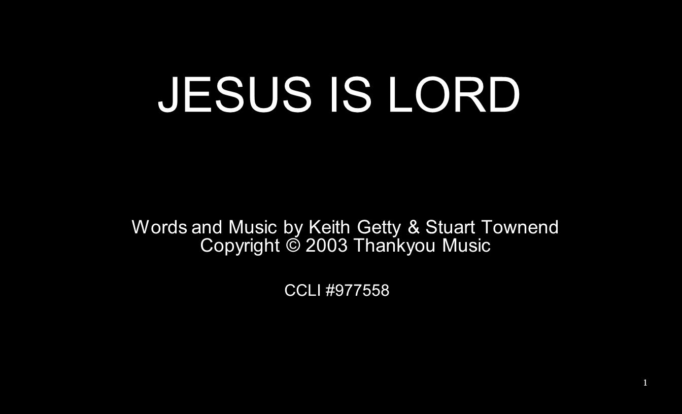JESUS IS LORD Words and Music by Keith Getty & Stuart Townend Copyright © 2003 Thankyou Music CCLI #