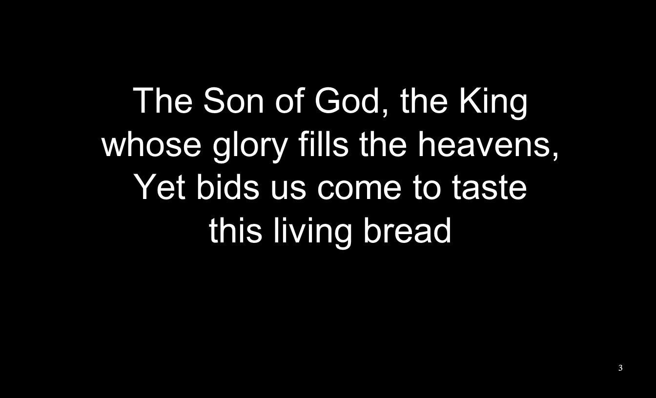 The Son of God, the King whose glory fills the heavens, Yet bids us come to taste this living bread 3