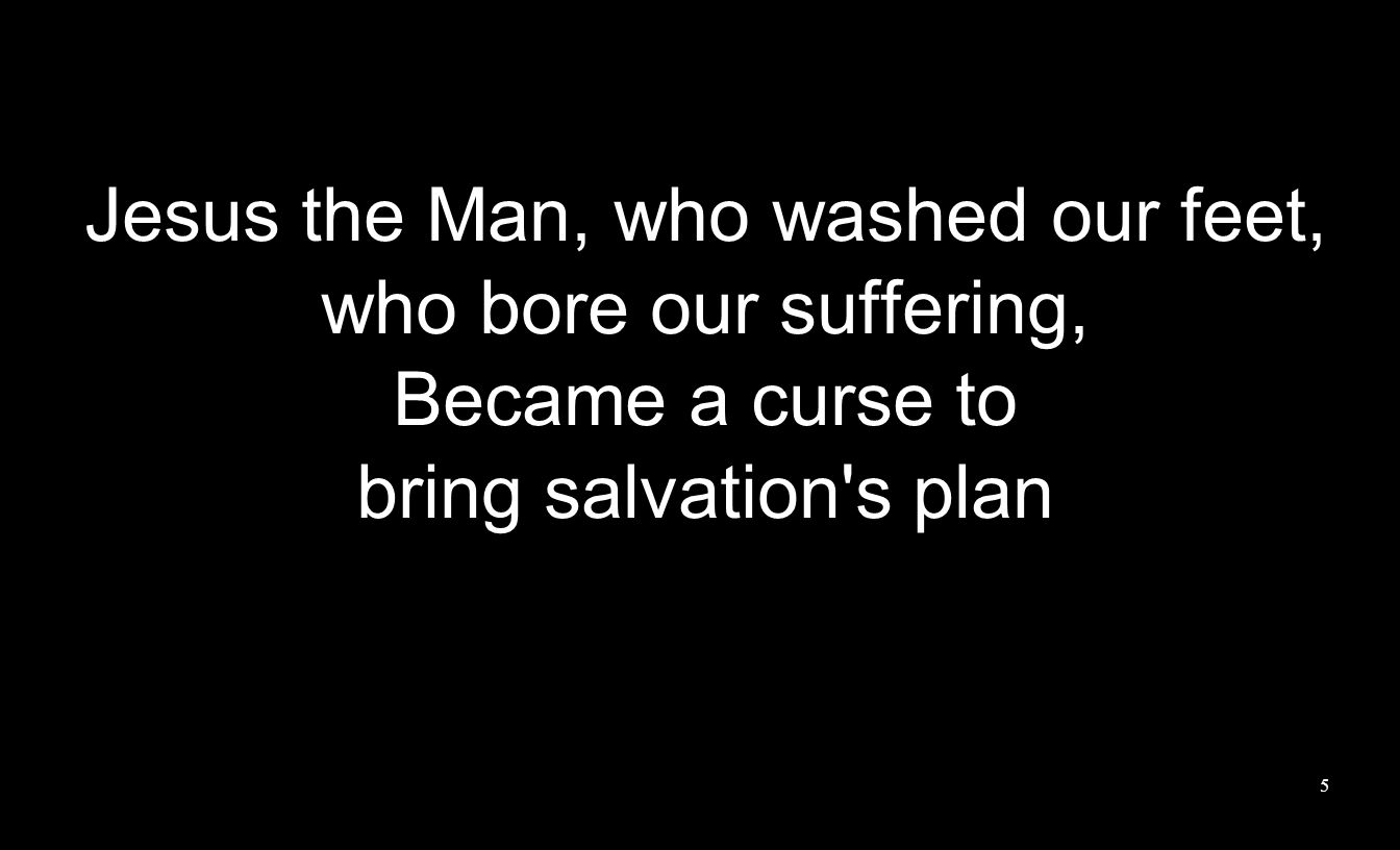 Jesus the Man, who washed our feet, who bore our suffering, Became a curse to bring salvation s plan 5