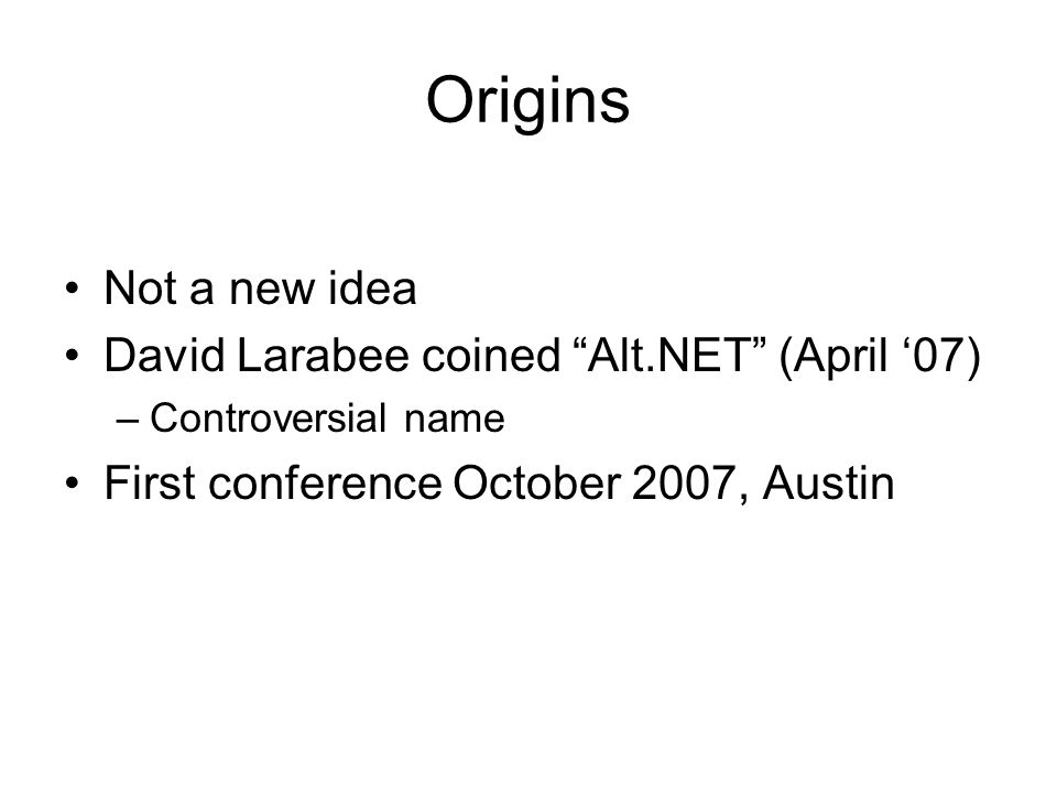 Origins Not a new idea David Larabee coined Alt.NET (April 07) –Controversial name First conference October 2007, Austin