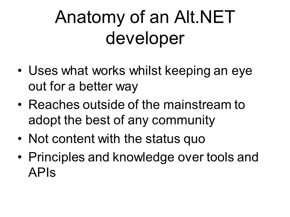 Anatomy of an Alt.NET developer Uses what works whilst keeping an eye out for a better way Reaches outside of the mainstream to adopt the best of any community Not content with the status quo Principles and knowledge over tools and APIs