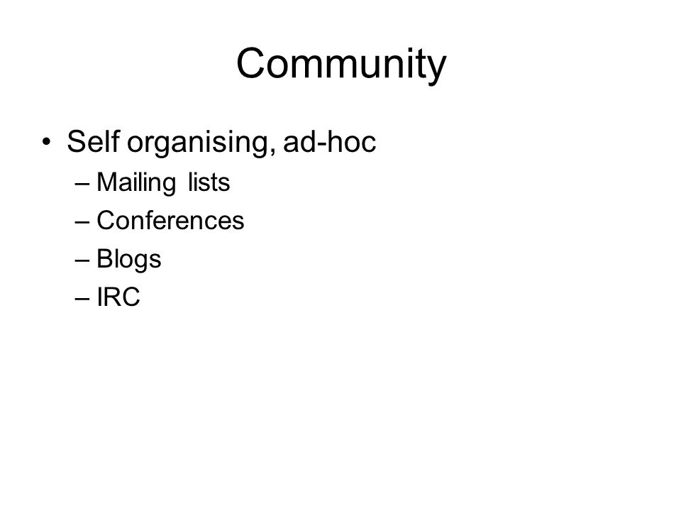 Community Self organising, ad-hoc –Mailing lists –Conferences –Blogs –IRC
