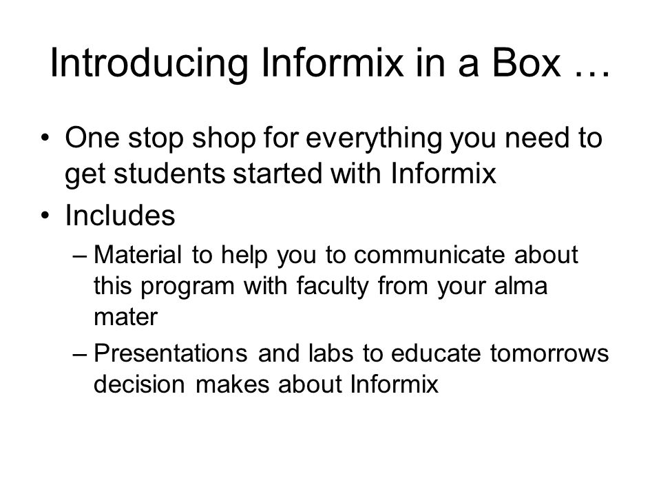 Introducing Informix in a Box … One stop shop for everything you need to get students started with Informix Includes –Material to help you to communicate about this program with faculty from your alma mater –Presentations and labs to educate tomorrows decision makes about Informix