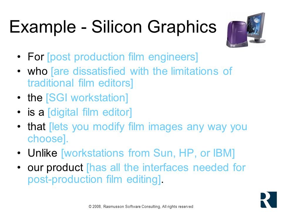 © 2008, Rasmusson Software Consulting, All rights reserved Example - Silicon Graphics For [post production film engineers] who [are dissatisfied with the limitations of traditional film editors] the [SGI workstation] is a [digital film editor] that [lets you modify film images any way you choose].