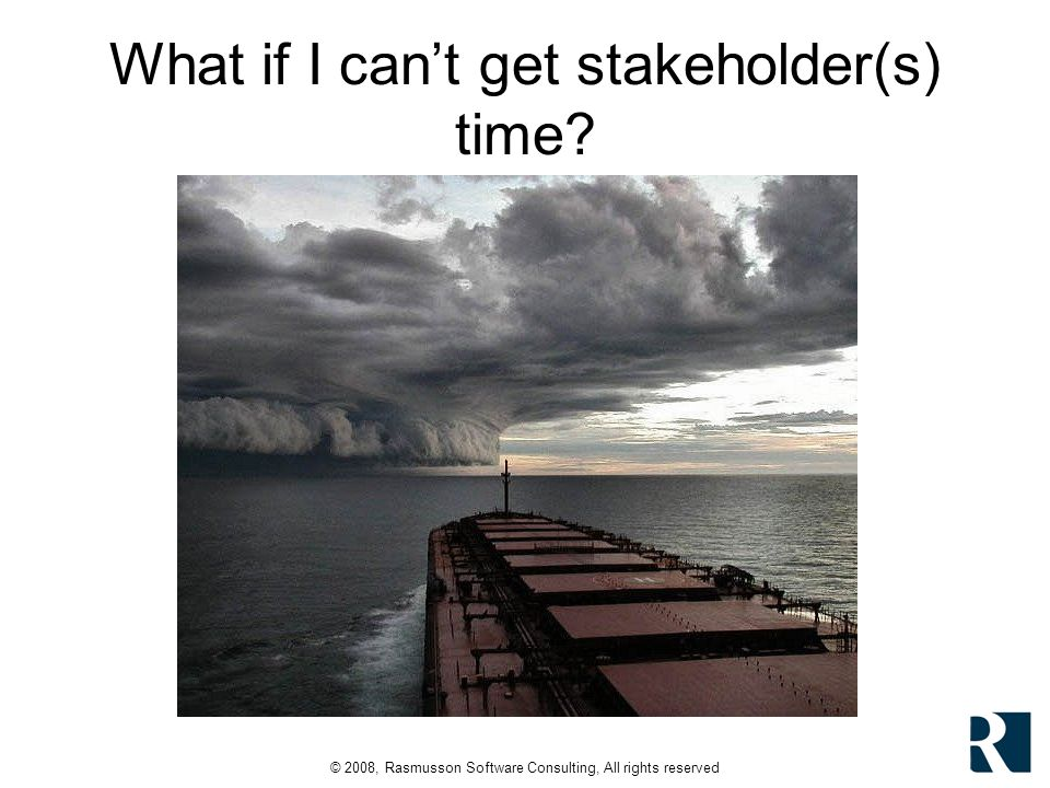 © 2008, Rasmusson Software Consulting, All rights reserved What if I cant get stakeholder(s) time