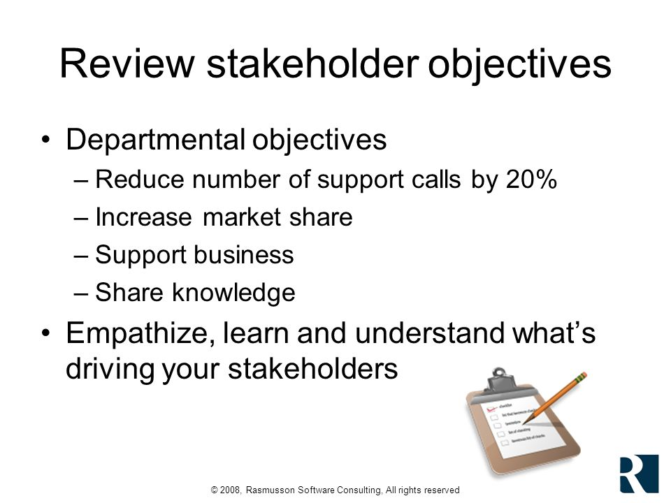 © 2008, Rasmusson Software Consulting, All rights reserved Review stakeholder objectives Departmental objectives –Reduce number of support calls by 20% –Increase market share –Support business –Share knowledge Empathize, learn and understand whats driving your stakeholders