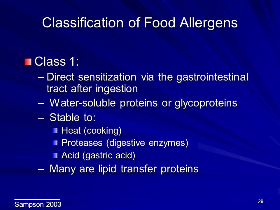 29 Classification of Food Allergens Classification of Food Allergens Class 1: –Direct sensitization via the gastrointestinal tract after ingestion – Water-soluble proteins or glycoproteins – Stable to: Heat (cooking) Heat (cooking) Proteases (digestive enzymes) Proteases (digestive enzymes) Acid (gastric acid) Acid (gastric acid) – Many are lipid transfer proteins ____________ Sampson 2003