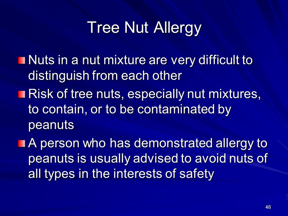 48 Tree Nut Allergy Nuts in a nut mixture are very difficult to distinguish from each other Risk of tree nuts, especially nut mixtures, to contain, or to be contaminated by peanuts A person who has demonstrated allergy to peanuts is usually advised to avoid nuts of all types in the interests of safety