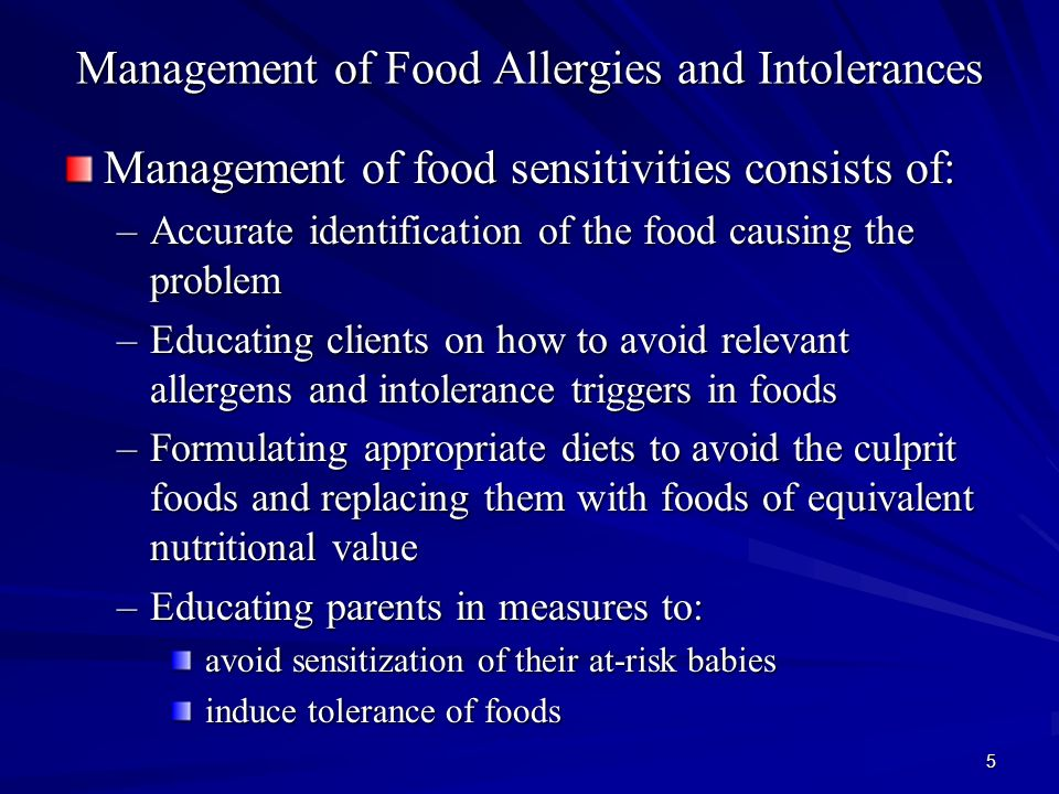5 Management of Food Allergies and Intolerances Management of food sensitivities consists of: –Accurate identification of the food causing the problem –Educating clients on how to avoid relevant allergens and intolerance triggers in foods –Formulating appropriate diets to avoid the culprit foods and replacing them with foods of equivalent nutritional value –Educating parents in measures to: avoid sensitization of their at-risk babies avoid sensitization of their at-risk babies induce tolerance of foods induce tolerance of foods