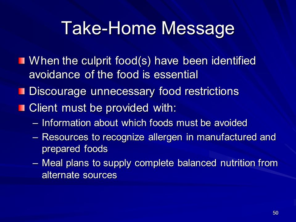 50 Take-Home Message When the culprit food(s) have been identified avoidance of the food is essential Discourage unnecessary food restrictions Client must be provided with: –Information about which foods must be avoided –Resources to recognize allergen in manufactured and prepared foods –Meal plans to supply complete balanced nutrition from alternate sources