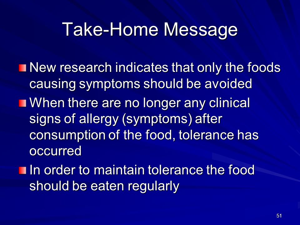 51 Take-Home Message New research indicates that only the foods causing symptoms should be avoided When there are no longer any clinical signs of allergy (symptoms) after consumption of the food, tolerance has occurred In order to maintain tolerance the food should be eaten regularly