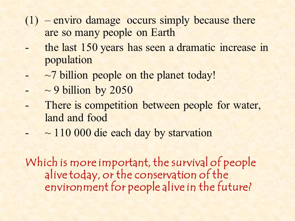 (1)– enviro damage occurs simply because there are so many people on Earth -the last 150 years has seen a dramatic increase in population -~7 billion people on the planet today.