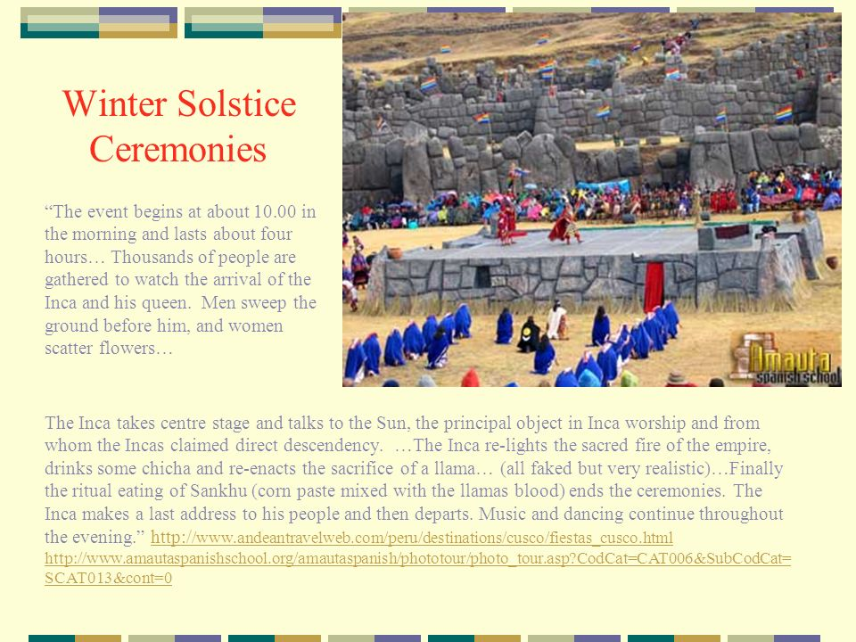 Winter Solstice The ancient Incas celebrated a festival if Inti Raymi at the time of the Winter Solstice.