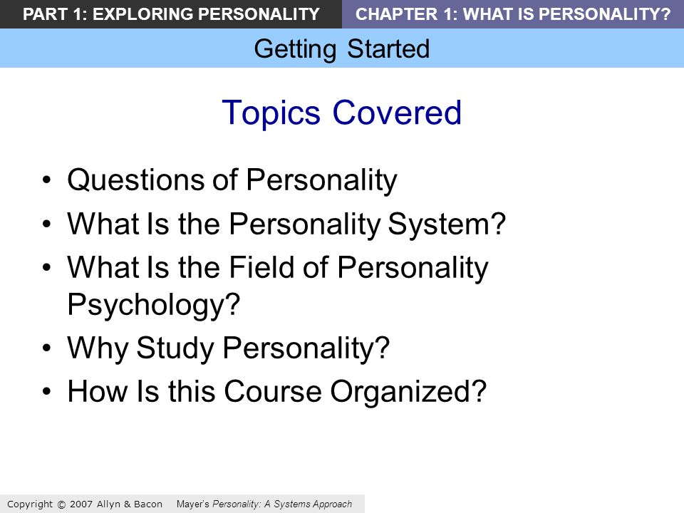 Getting Started Copyright © 2007 Allyn & Bacon Mayers Personality: A Systems Approach PART 1: EXPLORING PERSONALITYCHAPTER 1: WHAT IS PERSONALITY.