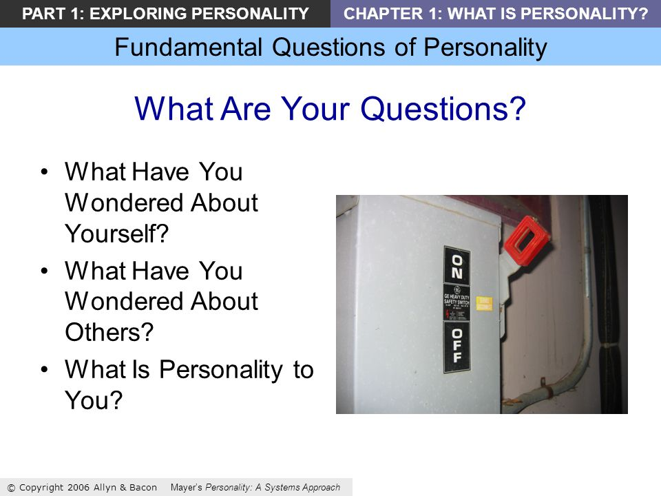 Fundamental Questions of Personality © Copyright 2006 Allyn & Bacon Mayers Personality: A Systems Approach PART 1: EXPLORING PERSONALITYCHAPTER 1: WHAT IS PERSONALITY.