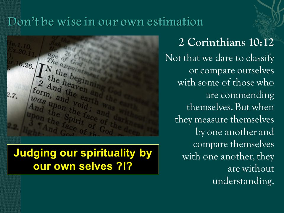 2 Corinthians 10:12 Not that we dare to classify or compare ourselves with some of those who are commending themselves.