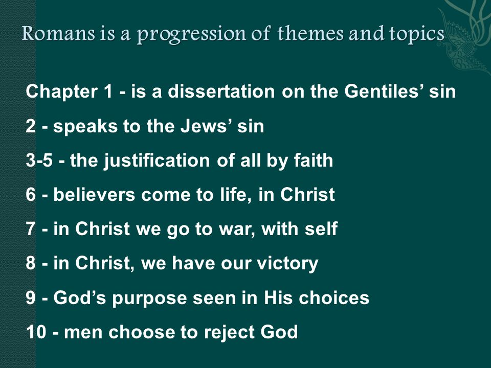 Chapter 1 - is a dissertation on the Gentiles sin 2 - speaks to the Jews sin the justification of all by faith 6 - believers come to life, in Christ 7 - in Christ we go to war, with self 8 - in Christ, we have our victory 9 - Gods purpose seen in His choices 10 - men choose to reject God