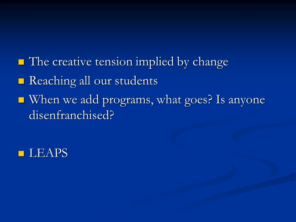 The creative tension implied by change The creative tension implied by change Reaching all our students Reaching all our students When we add programs, what goes.