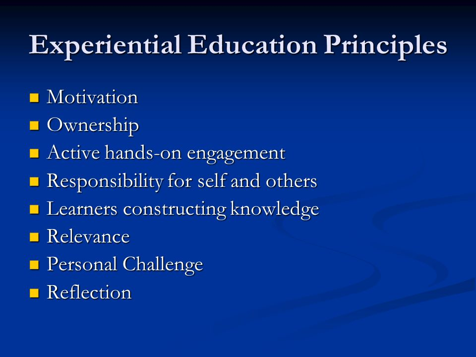 Experiential Education Principles Motivation Motivation Ownership Ownership Active hands-on engagement Active hands-on engagement Responsibility for self and others Responsibility for self and others Learners constructing knowledge Learners constructing knowledge Relevance Relevance Personal Challenge Personal Challenge Reflection Reflection