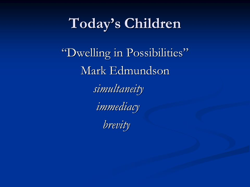 Todays Children Dwelling in Possibilities Mark Edmundson simultaneity simultaneity immediacy immediacy brevity brevity