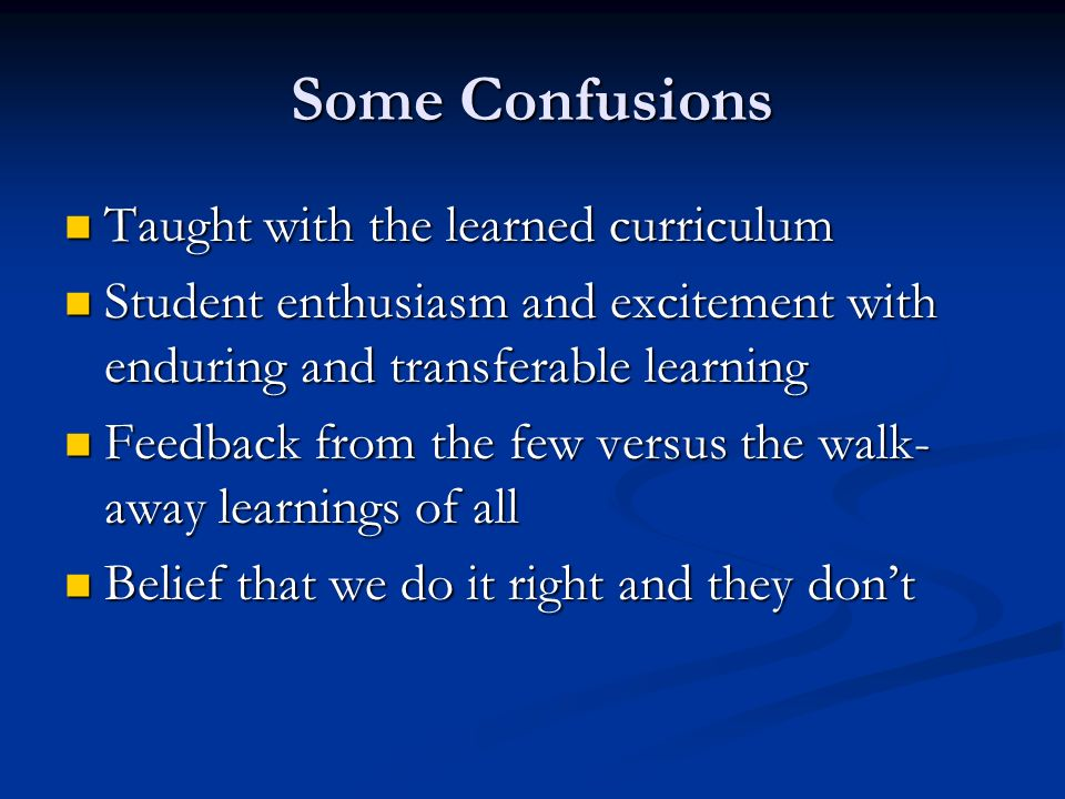Some Confusions Taught with the learned curriculum Taught with the learned curriculum Student enthusiasm and excitement with enduring and transferable learning Student enthusiasm and excitement with enduring and transferable learning Feedback from the few versus the walk- away learnings of all Feedback from the few versus the walk- away learnings of all Belief that we do it right and they dont Belief that we do it right and they dont