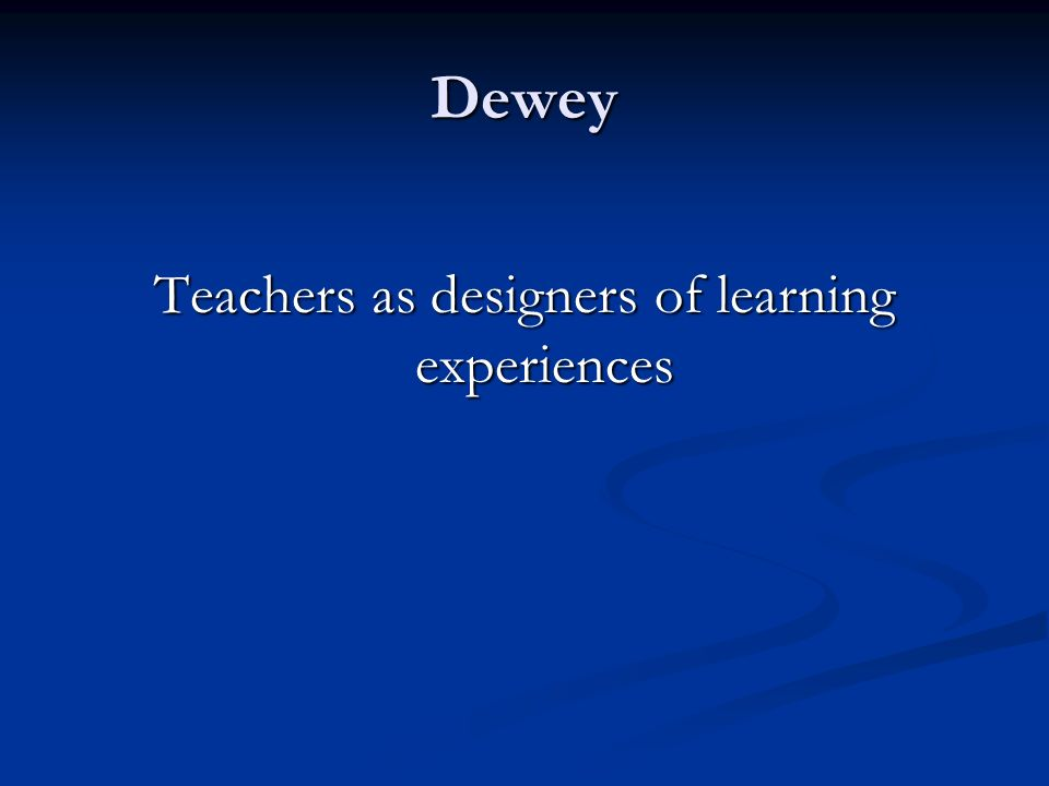 Dewey Teachers as designers of learning experiences