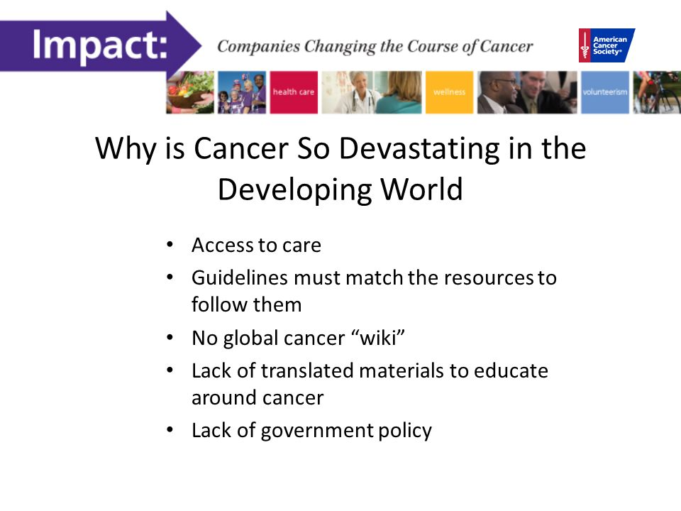 Why is Cancer So Devastating in the Developing World Access to care Guidelines must match the resources to follow them No global cancer wiki Lack of translated materials to educate around cancer Lack of government policy