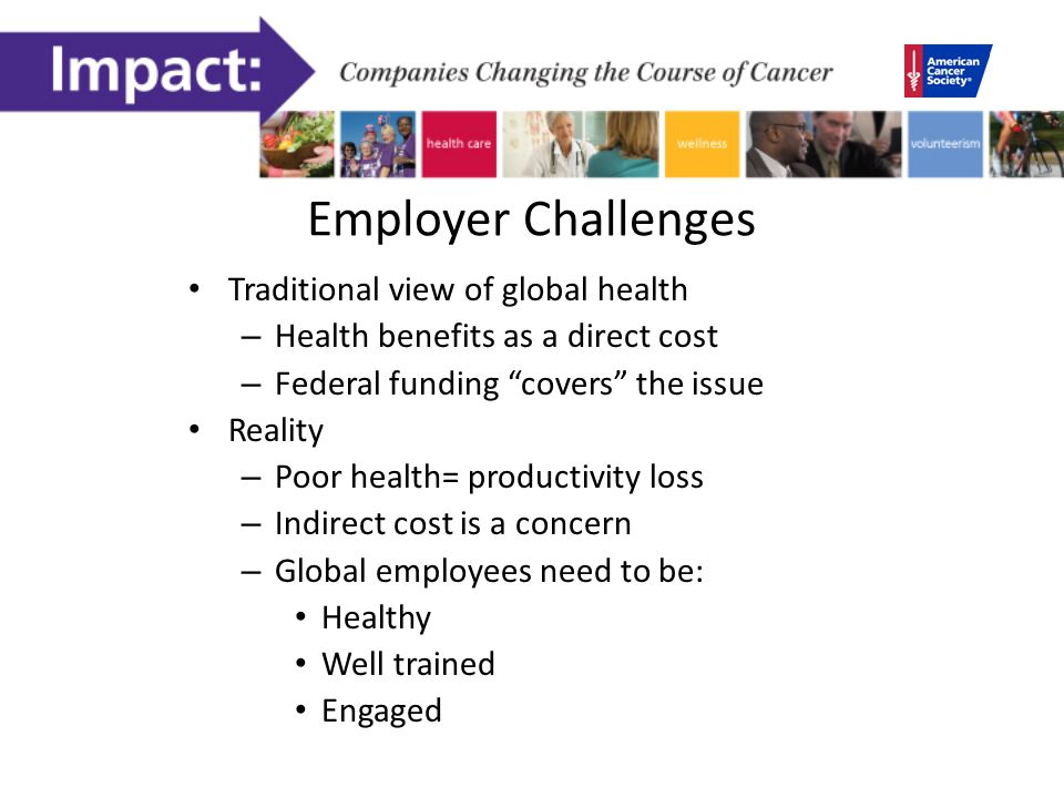 Employer Challenges Traditional view of global health – Health benefits as a direct cost – Federal funding covers the issue Reality – Poor health= productivity loss – Indirect cost is a concern – Global employees need to be: Healthy Well trained Engaged