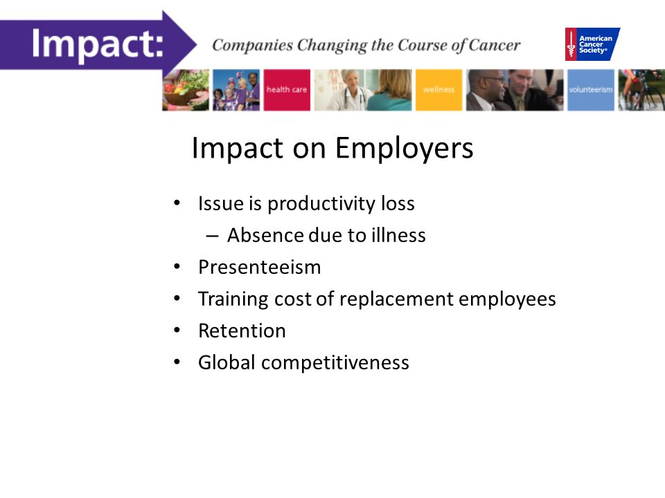 Impact on Employers Issue is productivity loss – Absence due to illness Presenteeism Training cost of replacement employees Retention Global competitiveness