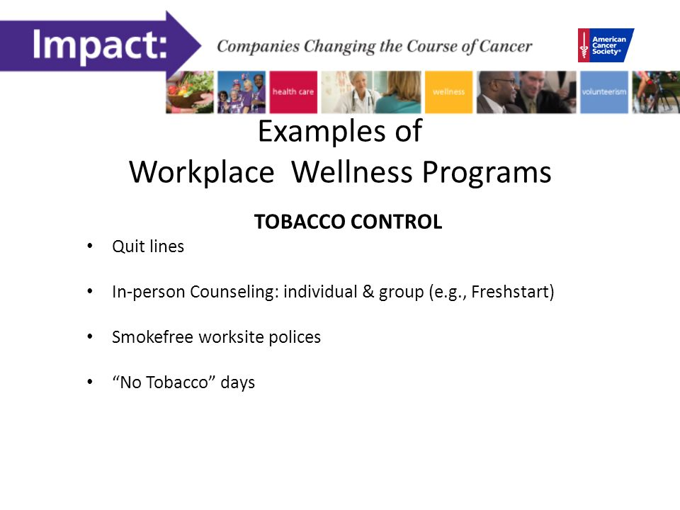 Examples of Workplace Wellness Programs TOBACCO CONTROL Quit lines In-person Counseling: individual & group (e.g., Freshstart) Smokefree worksite polices No Tobacco days