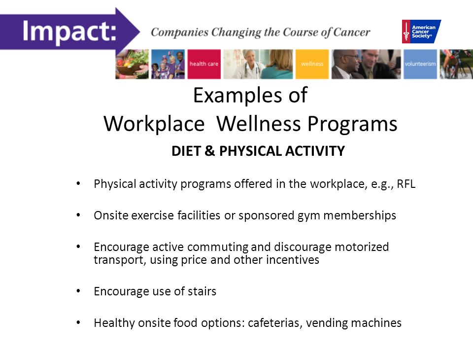 Examples of Workplace Wellness Programs DIET & PHYSICAL ACTIVITY Physical activity programs offered in the workplace, e.g., RFL Onsite exercise facilities or sponsored gym memberships Encourage active commuting and discourage motorized transport, using price and other incentives Encourage use of stairs Healthy onsite food options: cafeterias, vending machines
