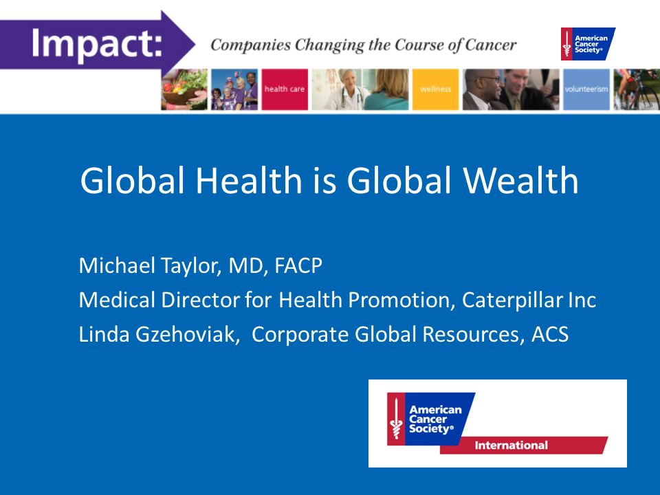 Global Health is Global Wealth Michael Taylor, MD, FACP Medical Director for Health Promotion, Caterpillar Inc Linda Gzehoviak, Corporate Global Resources, ACS