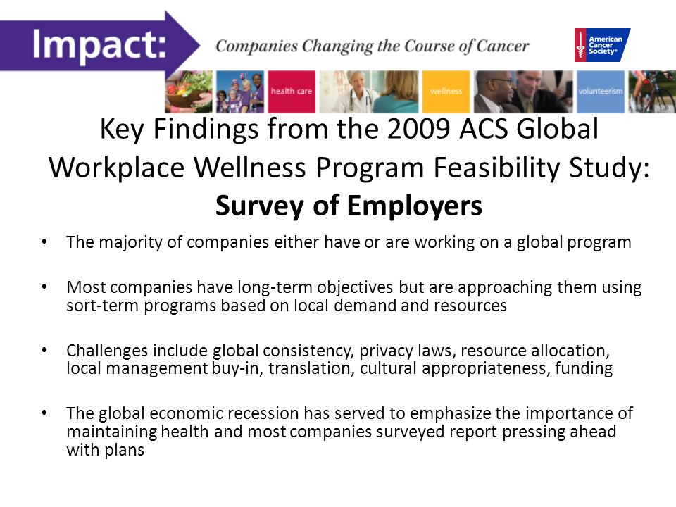 Key Findings from the 2009 ACS Global Workplace Wellness Program Feasibility Study: Survey of Employers The majority of companies either have or are working on a global program Most companies have long-term objectives but are approaching them using sort-term programs based on local demand and resources Challenges include global consistency, privacy laws, resource allocation, local management buy-in, translation, cultural appropriateness, funding The global economic recession has served to emphasize the importance of maintaining health and most companies surveyed report pressing ahead with plans