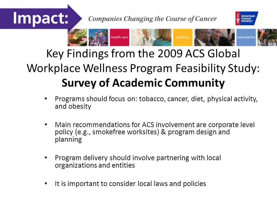 Key Findings from the 2009 ACS Global Workplace Wellness Program Feasibility Study: Survey of Academic Community Programs should focus on: tobacco, cancer, diet, physical activity, and obesity Main recommendations for ACS involvement are corporate level policy (e.g., smokefree worksites) & program design and planning Program delivery should involve partnering with local organizations and entities It is important to consider local laws and policies