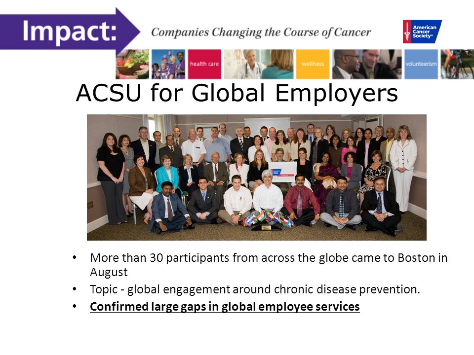ACSU for Global Employers More than 30 participants from across the globe came to Boston in August Topic - global engagement around chronic disease prevention.