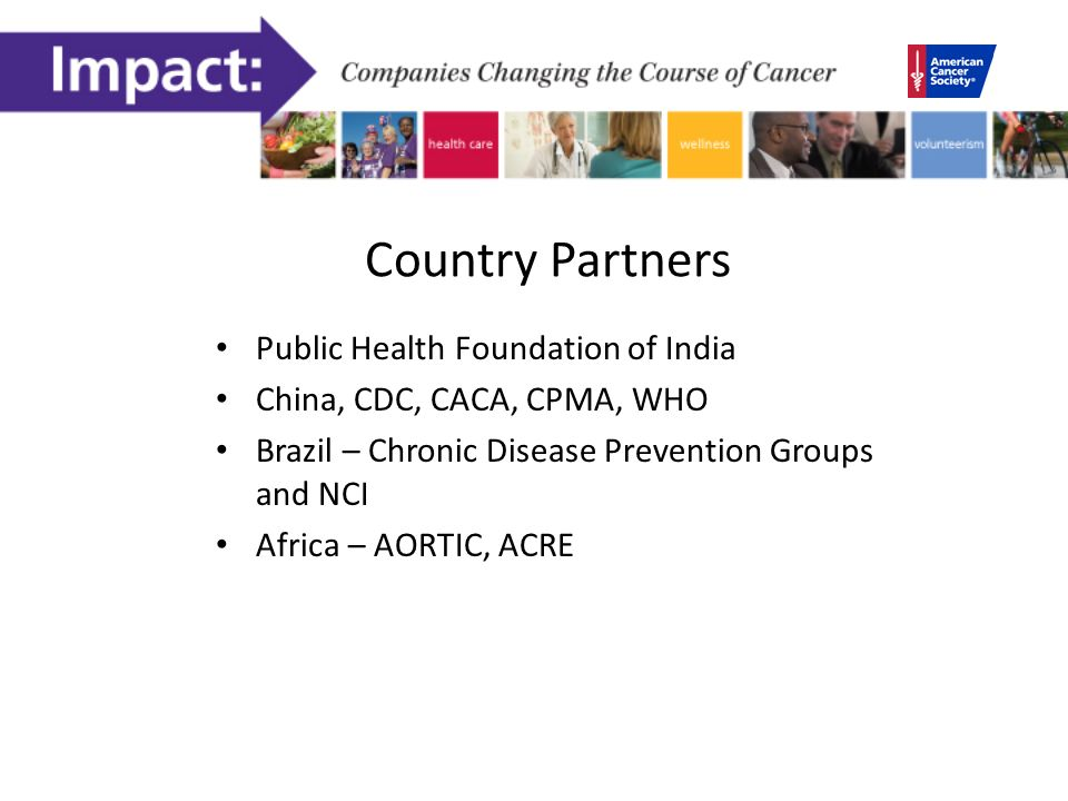 Country Partners Public Health Foundation of India China, CDC, CACA, CPMA, WHO Brazil – Chronic Disease Prevention Groups and NCI Africa – AORTIC, ACRE