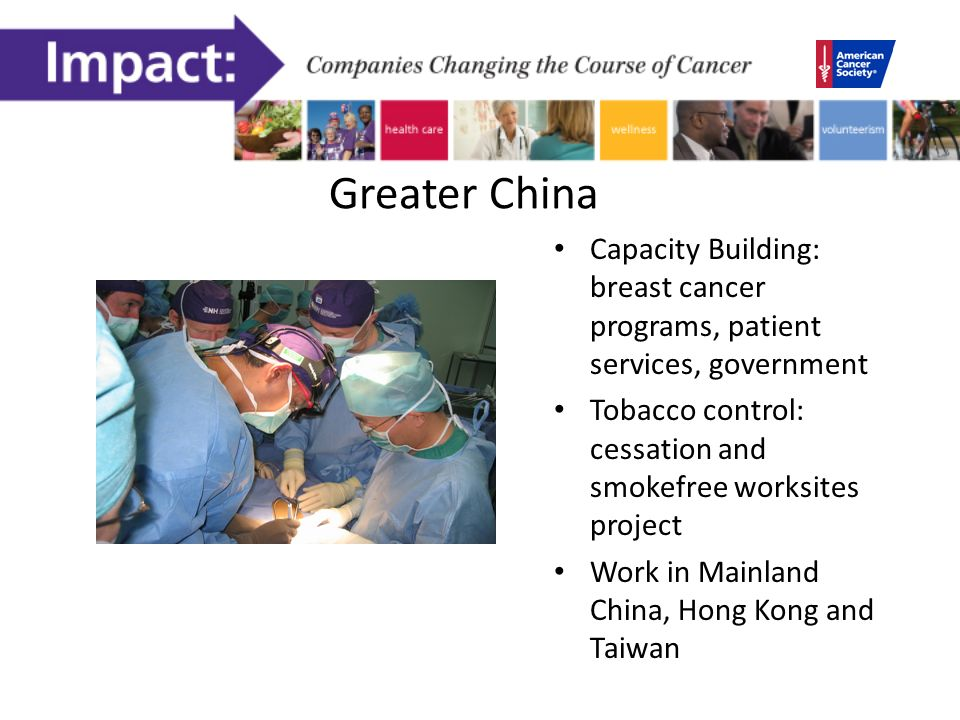Greater China Capacity Building: breast cancer programs, patient services, government Tobacco control: cessation and smokefree worksites project Work in Mainland China, Hong Kong and Taiwan